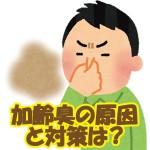 加齢臭の原因とは?加齢臭対策には専用石鹸が効果的